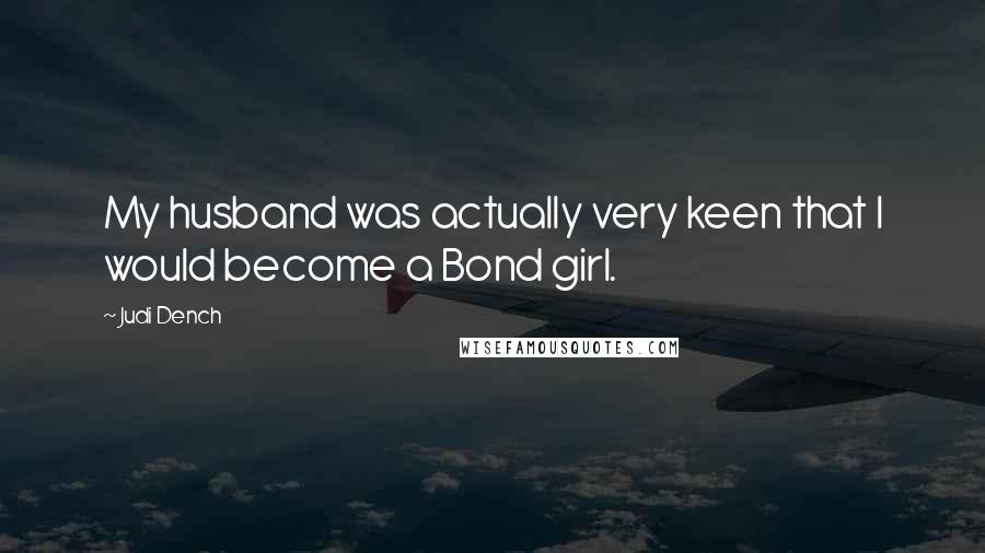 Judi Dench quotes: My husband was actually very keen that I would become a Bond girl.