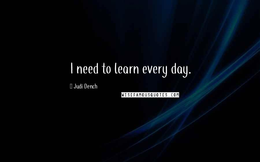 Judi Dench quotes: I need to learn every day.
