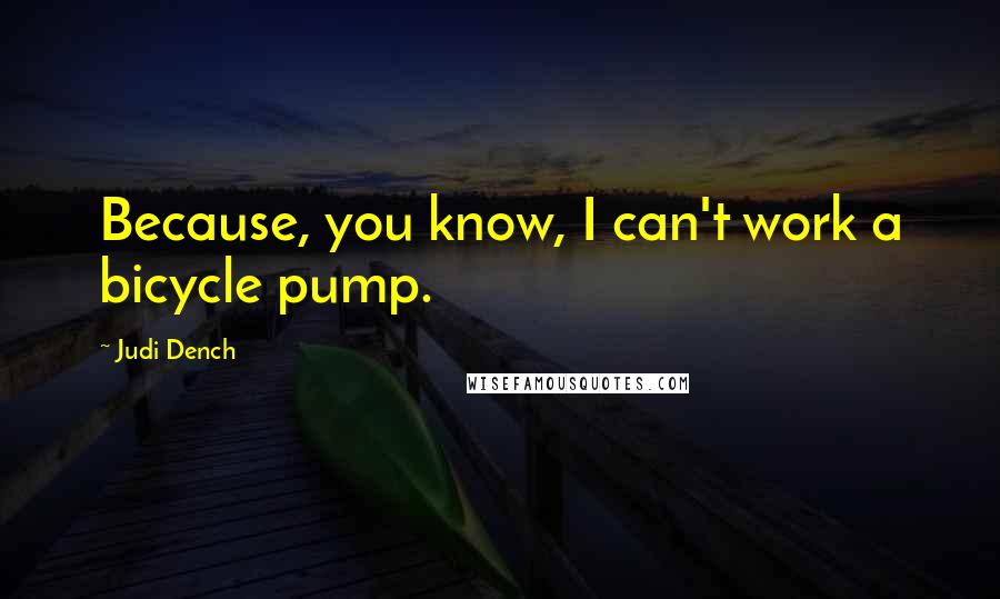 Judi Dench quotes: Because, you know, I can't work a bicycle pump.