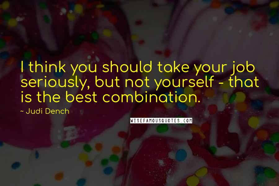 Judi Dench quotes: I think you should take your job seriously, but not yourself - that is the best combination.