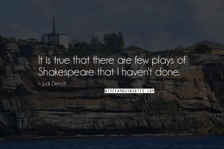 Judi Dench quotes: It is true that there are few plays of Shakespeare that I haven't done.