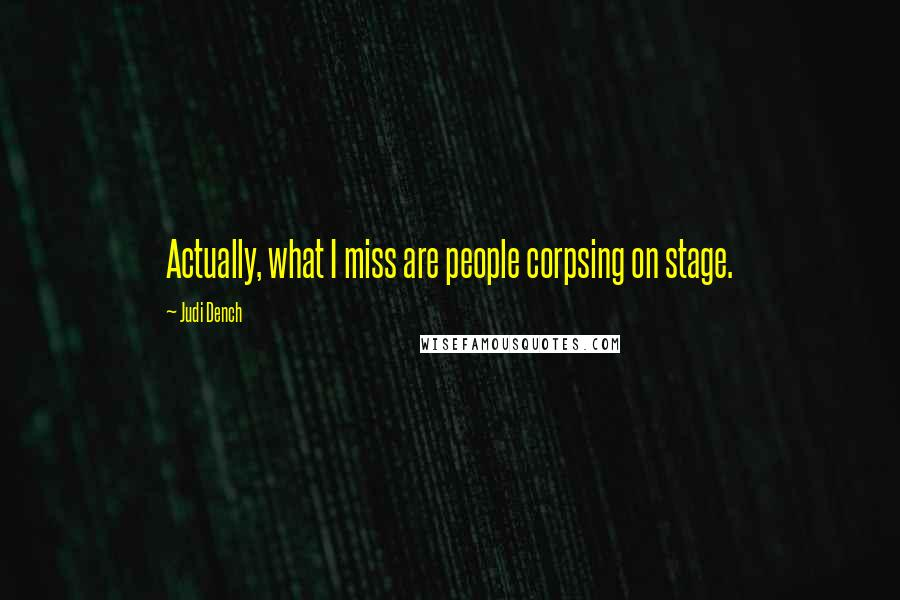 Judi Dench quotes: Actually, what I miss are people corpsing on stage.