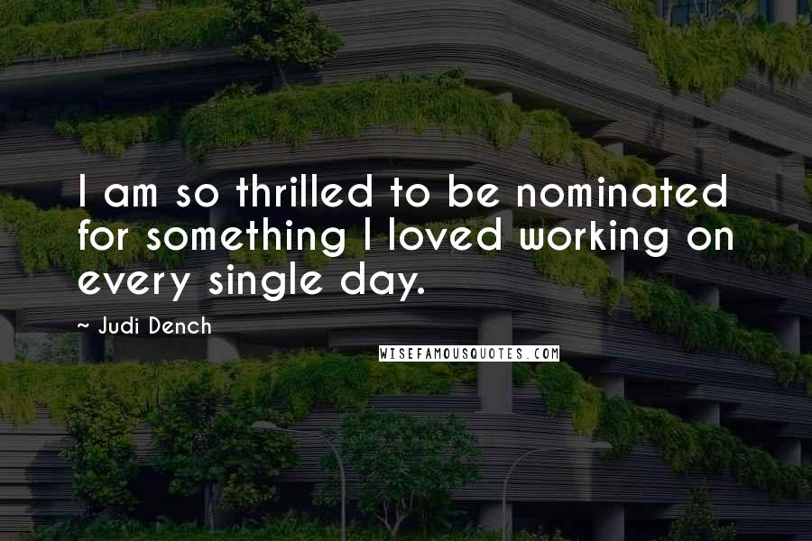 Judi Dench quotes: I am so thrilled to be nominated for something I loved working on every single day.