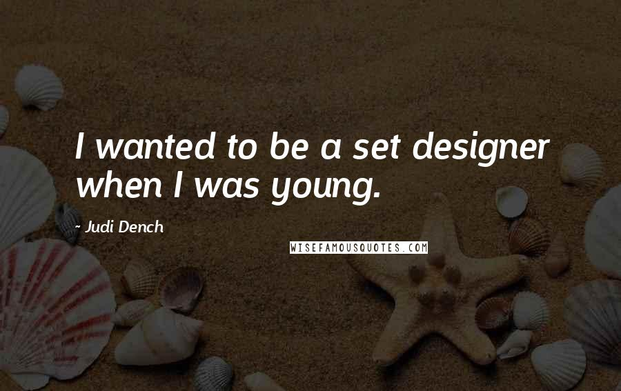 Judi Dench quotes: I wanted to be a set designer when I was young.