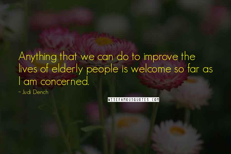 Judi Dench quotes: Anything that we can do to improve the lives of elderly people is welcome so far as I am concerned.
