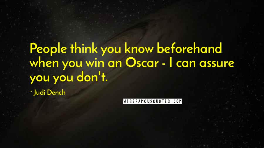 Judi Dench quotes: People think you know beforehand when you win an Oscar - I can assure you you don't.