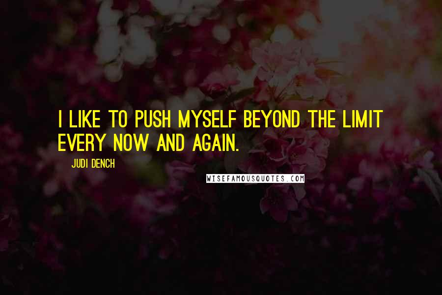 Judi Dench quotes: I like to push myself beyond the limit every now and again.