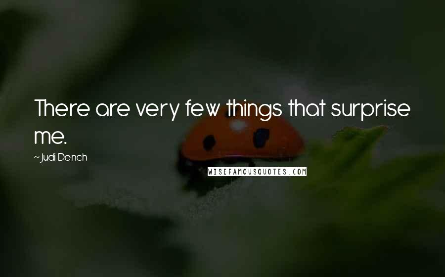 Judi Dench quotes: There are very few things that surprise me.