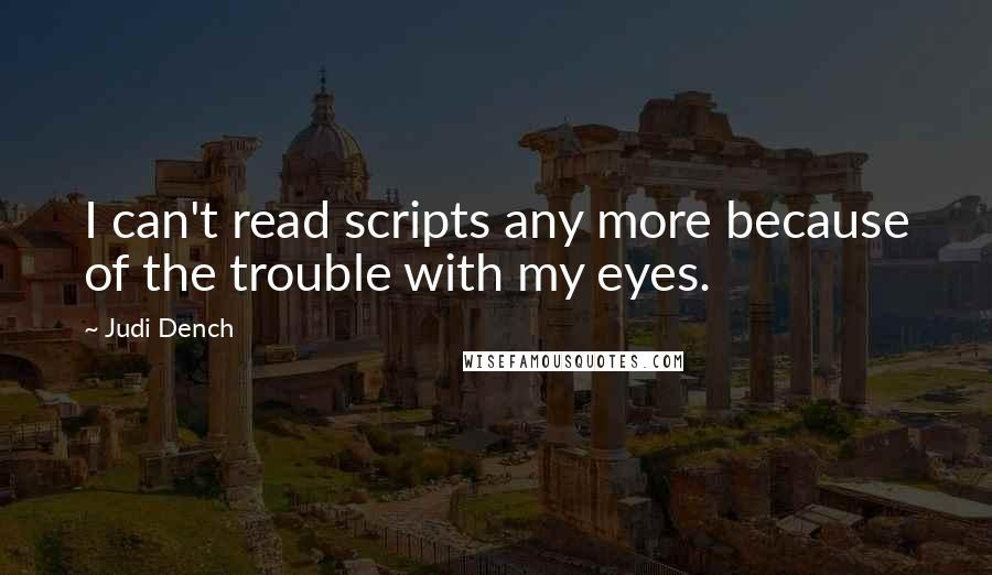 Judi Dench quotes: I can't read scripts any more because of the trouble with my eyes.