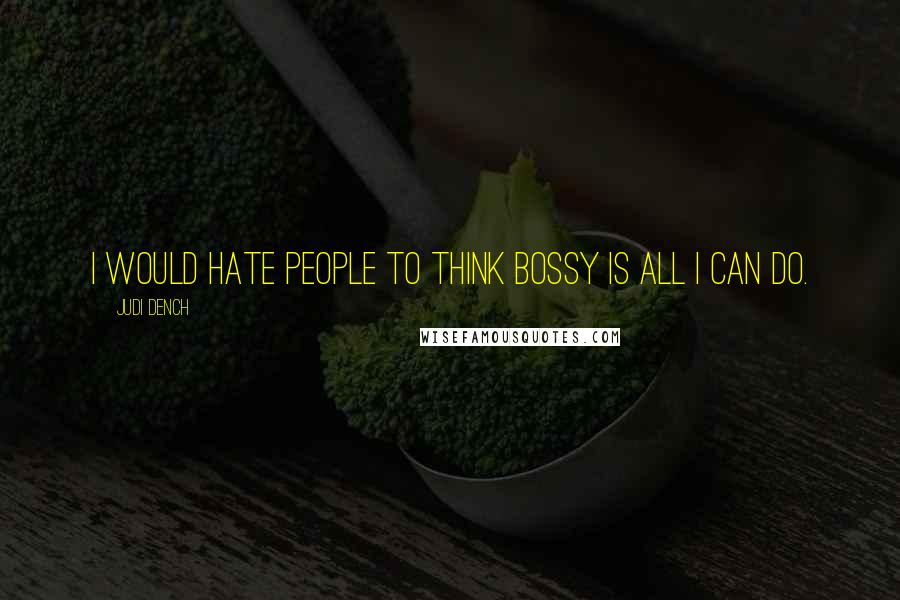 Judi Dench quotes: I would hate people to think bossy is all I can do.