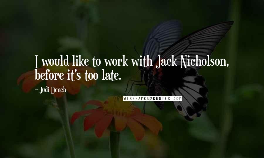 Judi Dench quotes: I would like to work with Jack Nicholson, before it's too late.