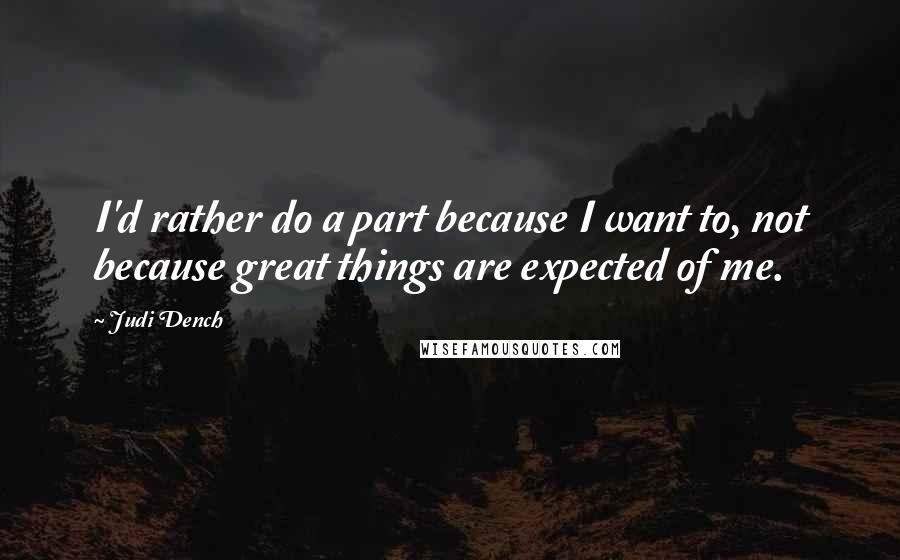 Judi Dench quotes: I'd rather do a part because I want to, not because great things are expected of me.