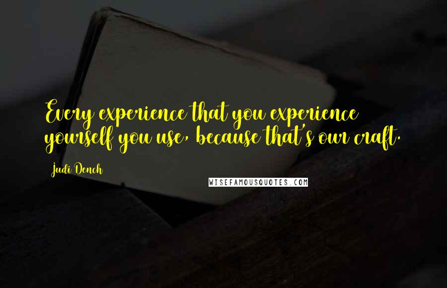 Judi Dench quotes: Every experience that you experience yourself you use, because that's our craft.