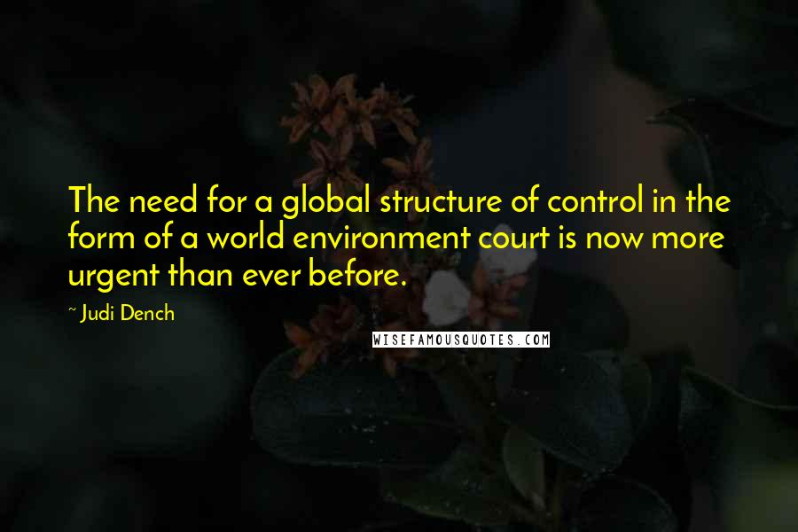 Judi Dench quotes: The need for a global structure of control in the form of a world environment court is now more urgent than ever before.