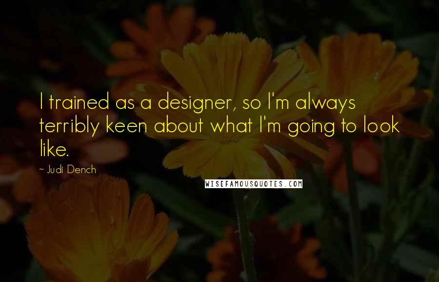 Judi Dench quotes: I trained as a designer, so I'm always terribly keen about what I'm going to look like.