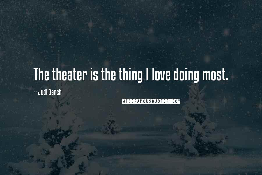 Judi Dench quotes: The theater is the thing I love doing most.