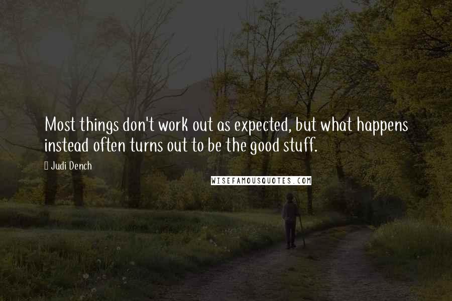 Judi Dench quotes: Most things don't work out as expected, but what happens instead often turns out to be the good stuff.