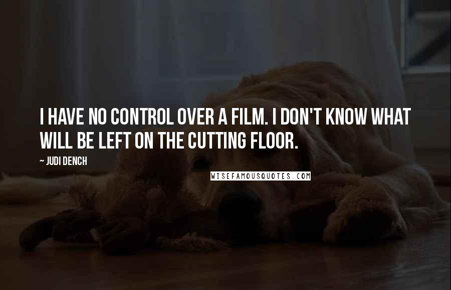 Judi Dench quotes: I have no control over a film. I don't know what will be left on the cutting floor.