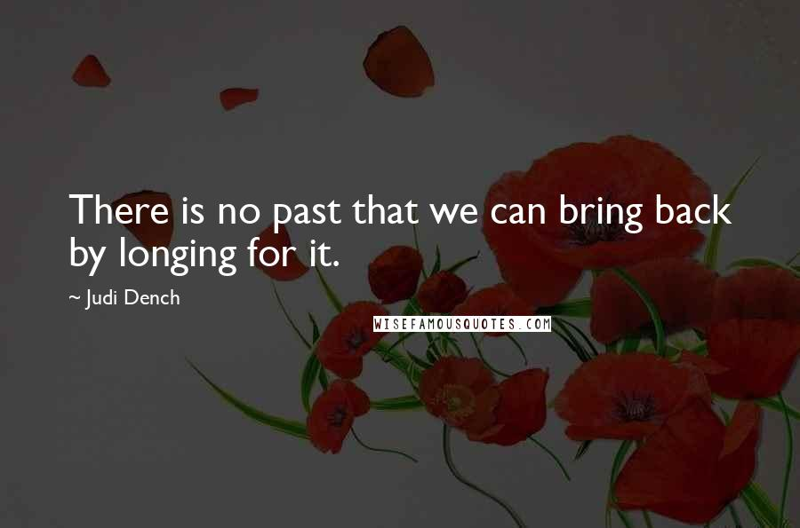 Judi Dench quotes: There is no past that we can bring back by longing for it.