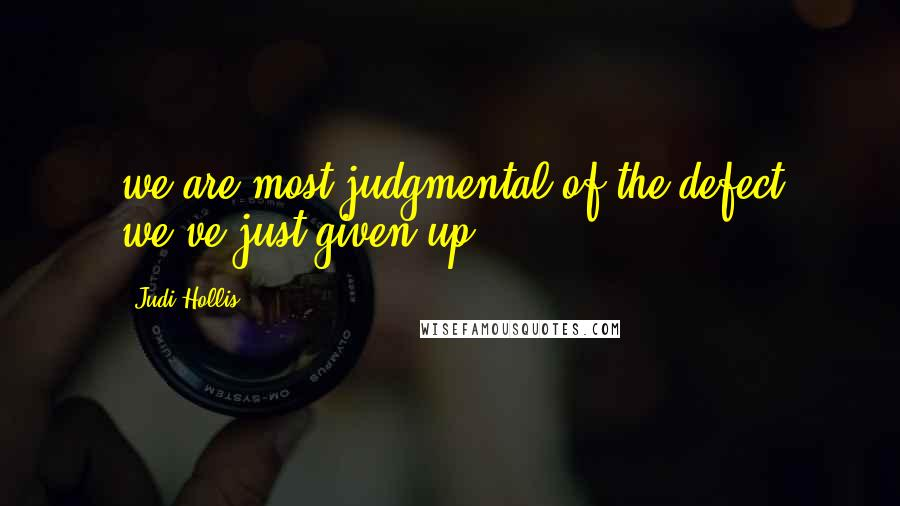 Judi Hollis quotes: we are most judgmental of the defect we've just given up.