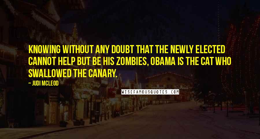 Judi McLeod quotes: Knowing without any doubt that the newly elected cannot help but be his zombies, Obama is the cat who swallowed the canary.