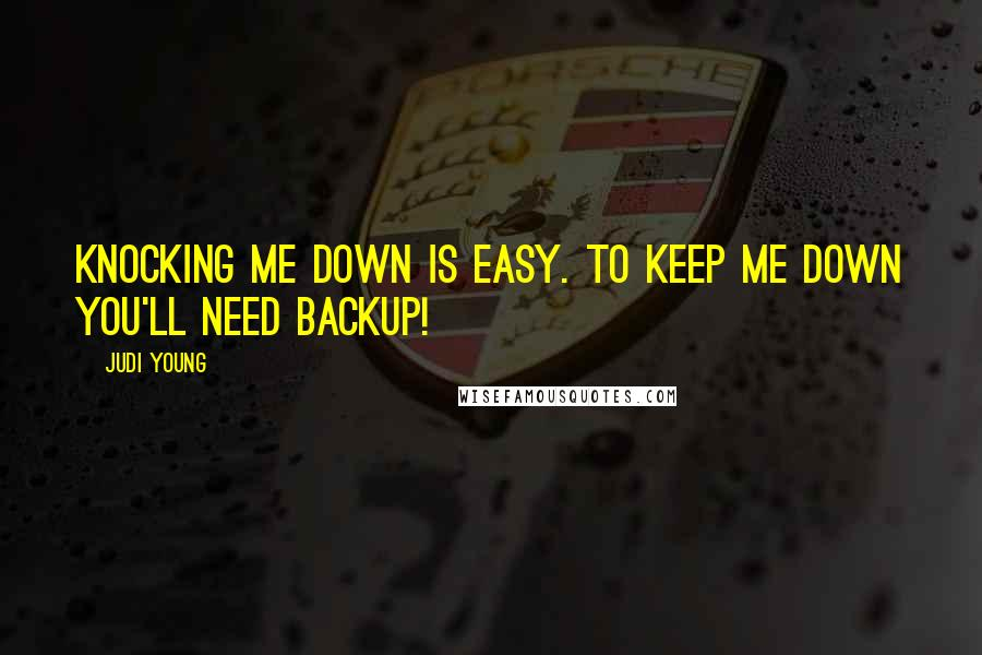 Judi Young quotes: Knocking me down is easy. To keep me down you'll need backup!