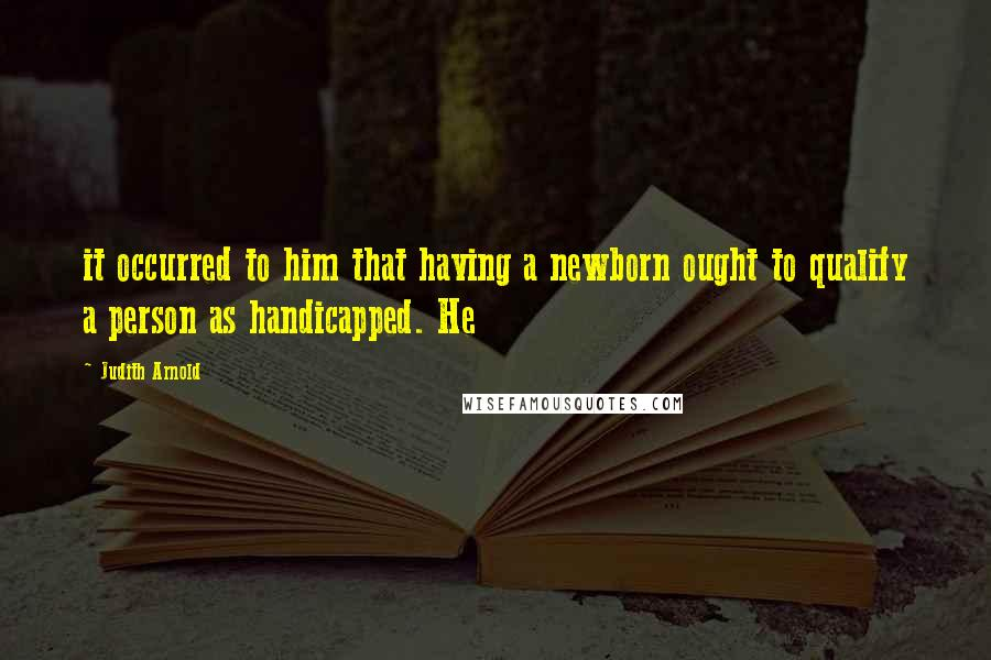 Judith Arnold quotes: it occurred to him that having a newborn ought to qualify a person as handicapped. He
