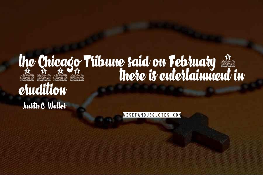 Judith C. Waller quotes: the Chicago Tribune said on February 8, 1937: . . . . there is entertainment in erudition.