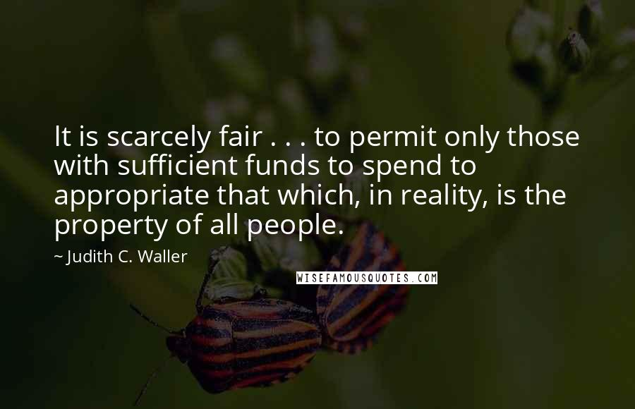 Judith C. Waller quotes: It is scarcely fair . . . to permit only those with sufficient funds to spend to appropriate that which, in reality, is the property of all people.