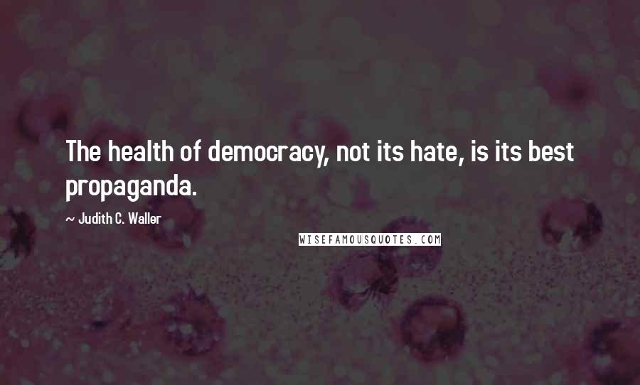 Judith C. Waller quotes: The health of democracy, not its hate, is its best propaganda.