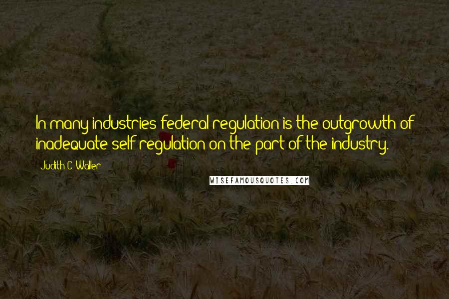 Judith C. Waller quotes: In many industries federal regulation is the outgrowth of inadequate self-regulation on the part of the industry.