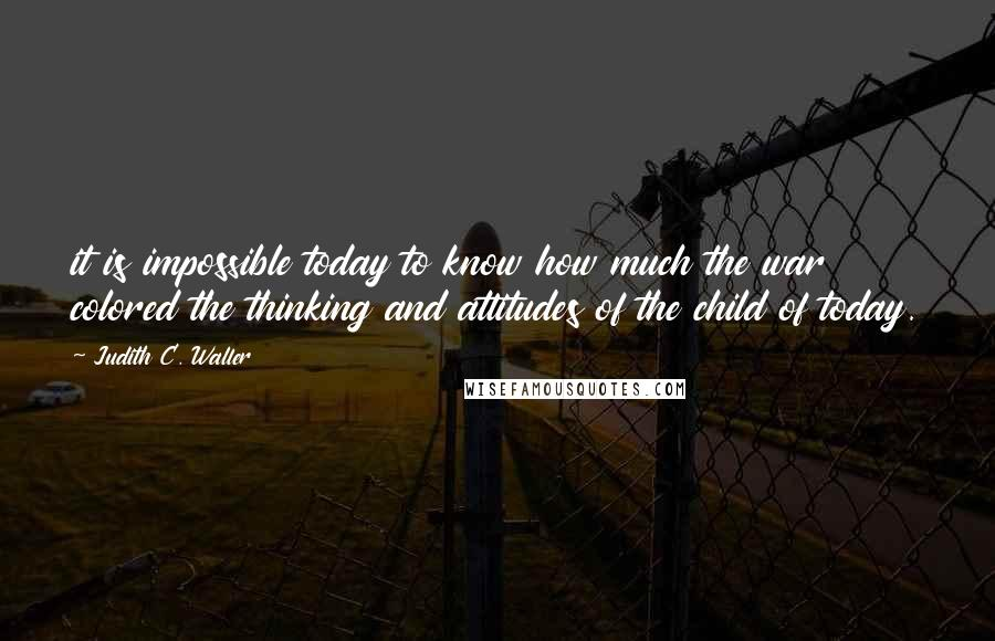 Judith C. Waller quotes: it is impossible today to know how much the war colored the thinking and attitudes of the child of today.