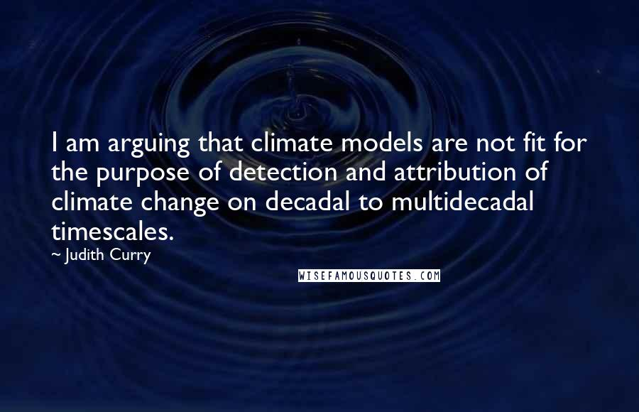 Judith Curry quotes: I am arguing that climate models are not fit for the purpose of detection and attribution of climate change on decadal to multidecadal timescales.
