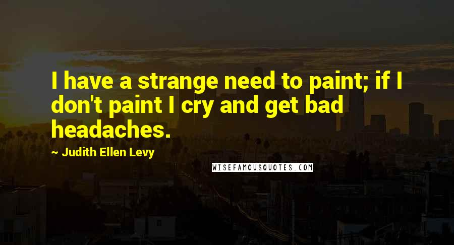 Judith Ellen Levy quotes: I have a strange need to paint; if I don't paint I cry and get bad headaches.