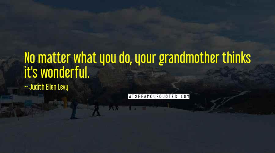 Judith Ellen Levy quotes: No matter what you do, your grandmother thinks it's wonderful.