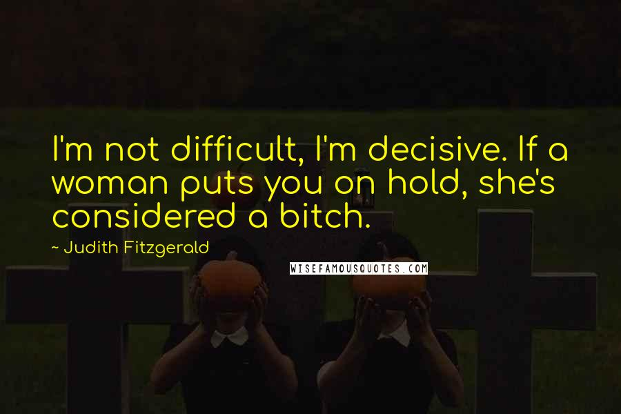 Judith Fitzgerald quotes: I'm not difficult, I'm decisive. If a woman puts you on hold, she's considered a bitch.