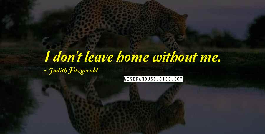 Judith Fitzgerald quotes: I don't leave home without me.
