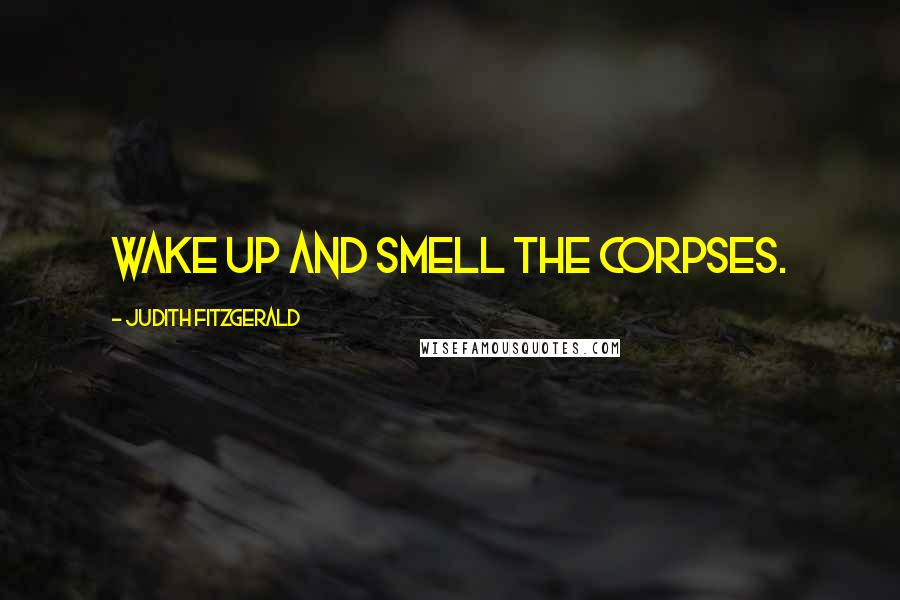 Judith Fitzgerald quotes: Wake up and smell the corpses.