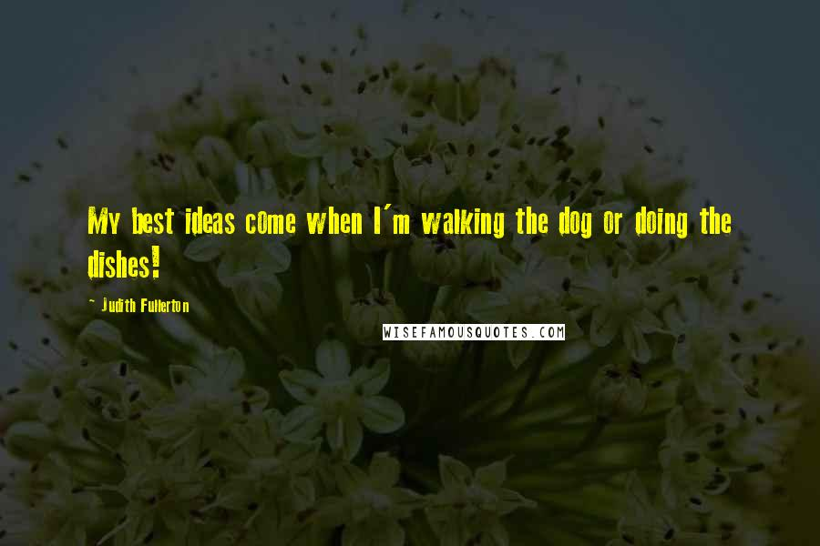 Judith Fullerton quotes: My best ideas come when I'm walking the dog or doing the dishes!