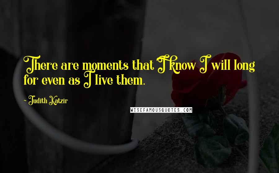 Judith Katzir quotes: There are moments that I know I will long for even as I live them.