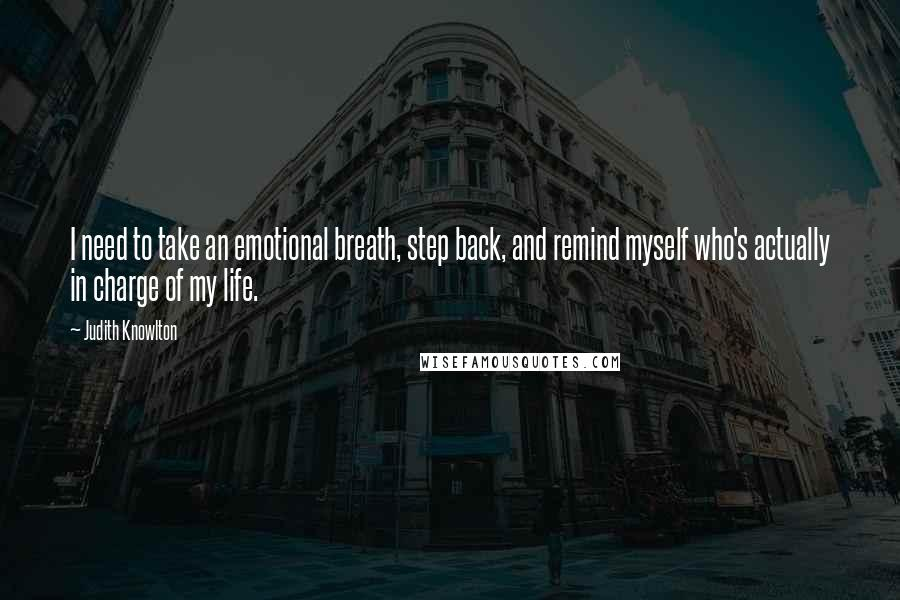Judith Knowlton quotes: I need to take an emotional breath, step back, and remind myself who's actually in charge of my life.