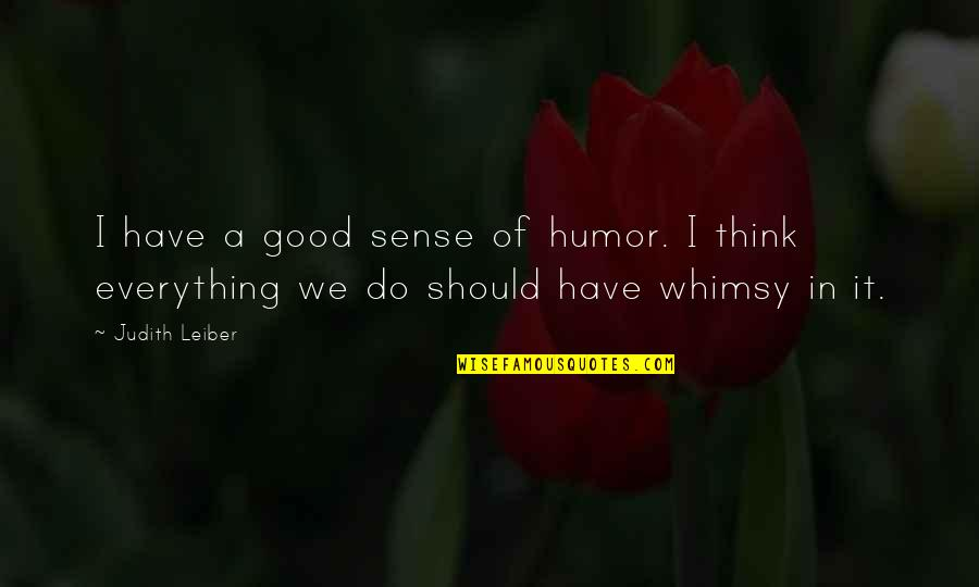 Judith Leiber Quotes By Judith Leiber: I have a good sense of humor. I
