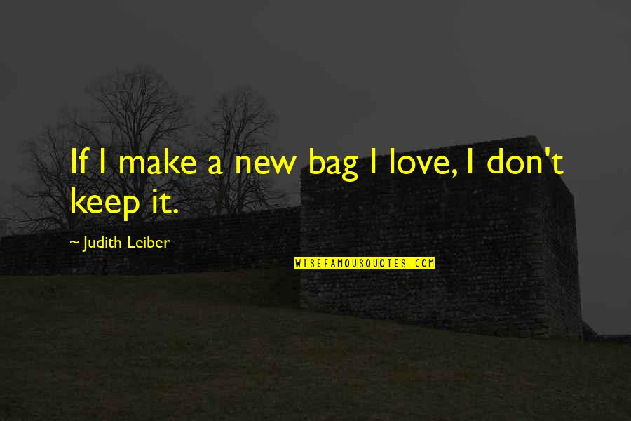 Judith Leiber Quotes By Judith Leiber: If I make a new bag I love,