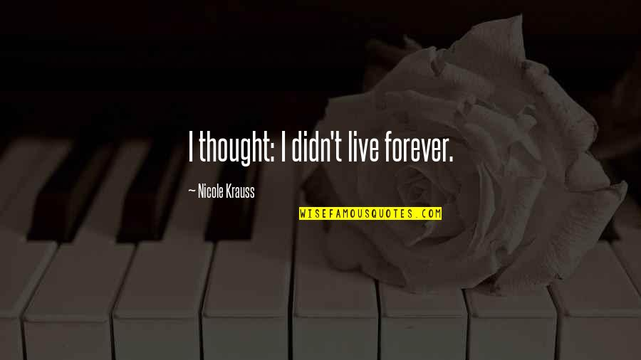 Judith Leiber Quotes By Nicole Krauss: I thought: I didn't live forever.