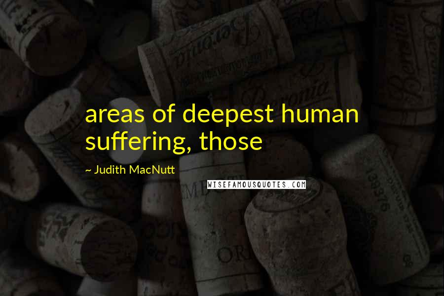 Judith MacNutt quotes: areas of deepest human suffering, those