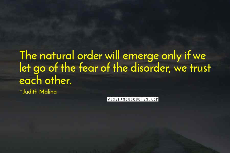 Judith Malina quotes: The natural order will emerge only if we let go of the fear of the disorder, we trust each other.