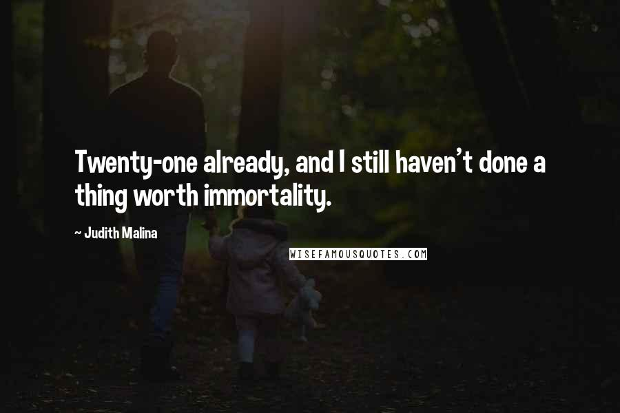 Judith Malina quotes: Twenty-one already, and I still haven't done a thing worth immortality.