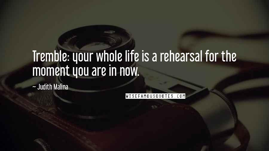 Judith Malina quotes: Tremble: your whole life is a rehearsal for the moment you are in now.