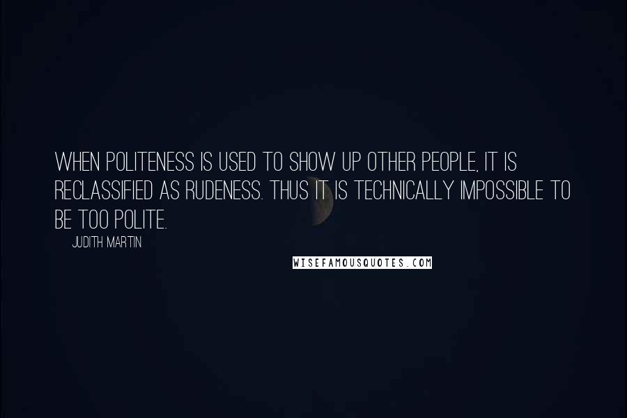 Judith Martin quotes: When politeness is used to show up other people, it is reclassified as rudeness. Thus it is technically impossible to be too polite.