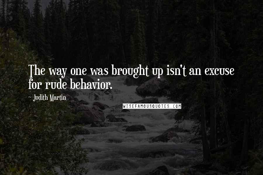 Judith Martin quotes: The way one was brought up isn't an excuse for rude behavior.